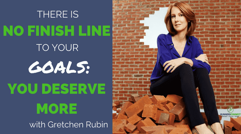 Gretchen Rubin-There is No Finish Line to your Goals: You Deserve More